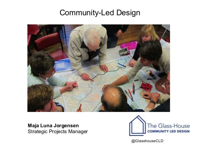 Community-Led Design   Maja Luna Jorgensen Strategic Projects Manager @GlasshouseCLD