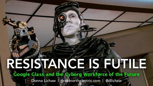 RESISTANCE IS FUTILE Google Glass and the Cyborg Workforce of the Future Donna Lichaw | greatnorthelectric.com | @dlichaw