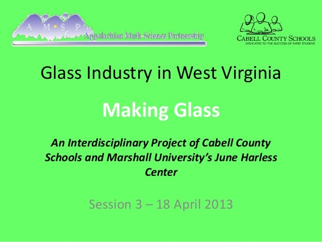 Glass Industry in West Virginia           Making Glass An Interdisciplinary Project of Cabell CountySchools and Marshall U...