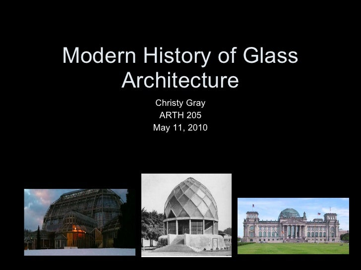 Modern History of Glass Architecture Christy Gray ARTH 205 May 11, 2010