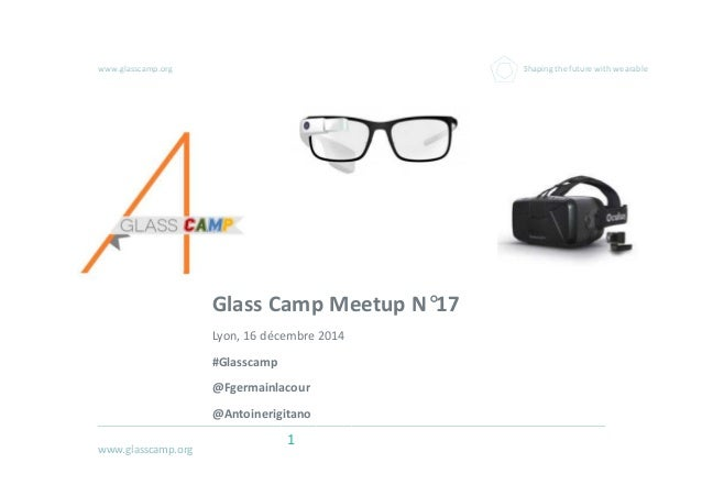 www.glasscamp.org www.glasscamp.org Shaping the future with wearable 1 Glass Camp Meetup N°17 Lyon, 16 décembre 2014 #Glas...