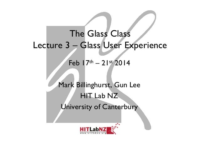 The Glass Class Lecture 3 – Glass User Experience Feb 17th – 21st 2014 Mark Billinghurst, Gun Lee HIT Lab NZ University of...