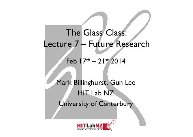 The Glass Class: Lecture 7 – Future Research Feb 17th – 21st 2014 Mark Billinghurst, Gun Lee HIT Lab NZ University of Cant...