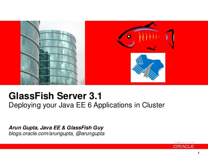 GlassFish Server 3.1Deploying your Java EE 6 Applications in ClusterArun Gupta, Java EE & GlassFish Guyblogs.oracle.com/ar...