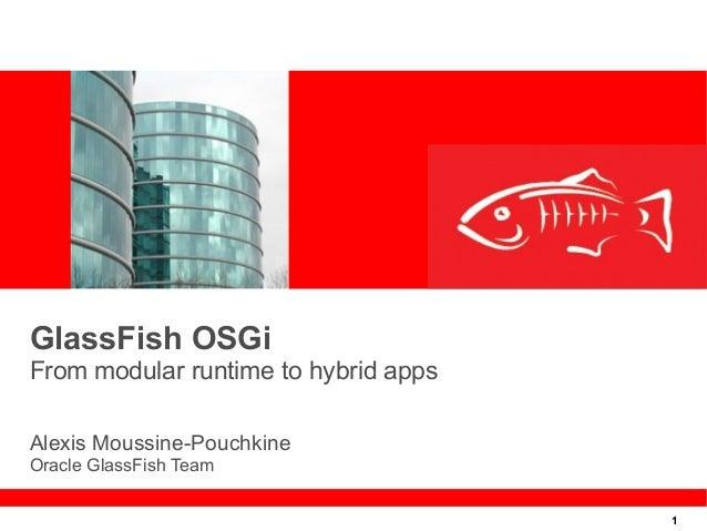 1 GlassFish OSGi From modular runtime to hybrid apps Alexis Moussine-Pouchkine Oracle GlassFish Team
