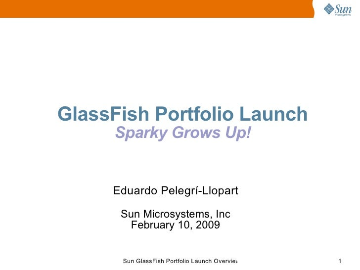 GlassFish Portfolio Launch      Sparky Grows Up!        Eduardo Pelegrí-Llopart       Sun Microsystems, Inc        Februar...