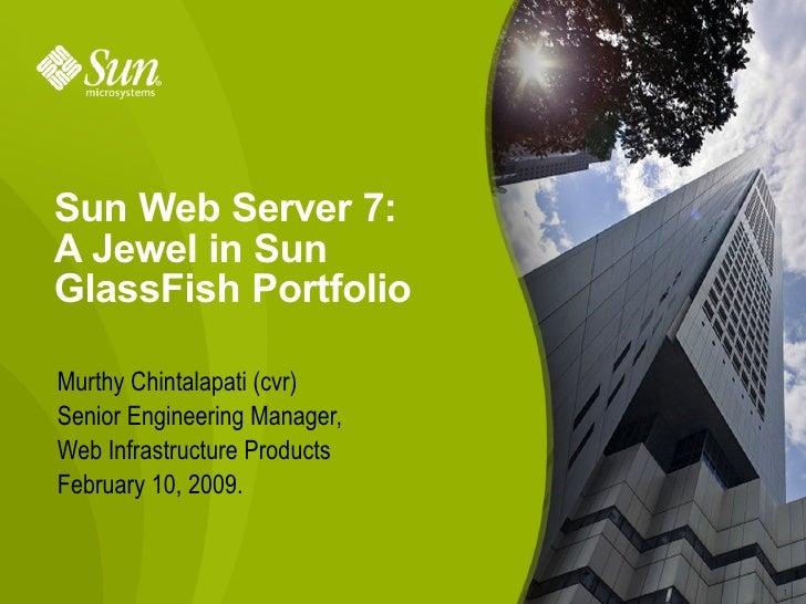 Sun Web Server 7: A Jewel in Sun GlassFish Portfolio  Murthy Chintalapati (cvr) Senior Engineering Manager, Web Infrastruc...