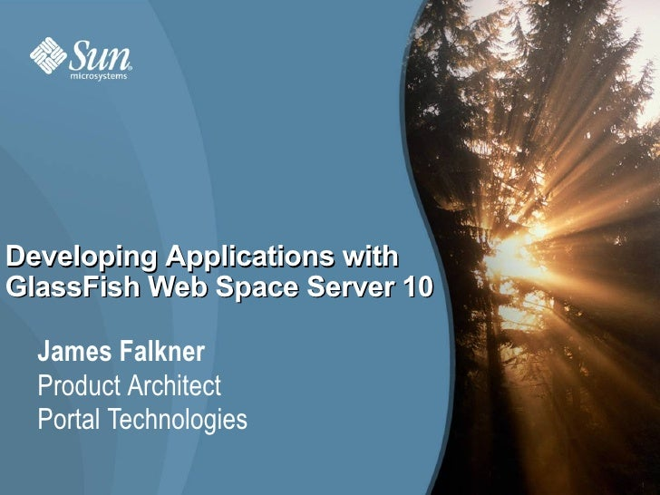 Developing Applications with GlassFish Web Space Server 10    James Falkner   Product Architect   Portal Technologies     ...