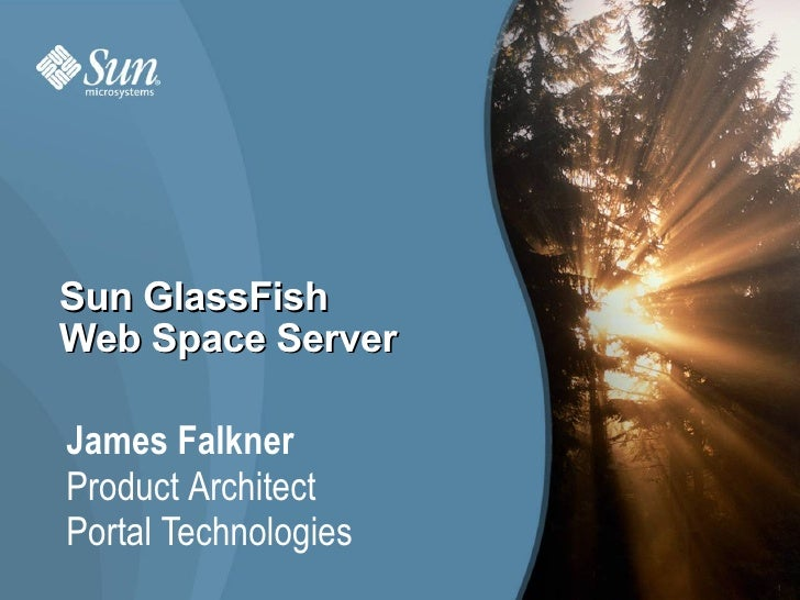 Sun GlassFish Web Space Server  James Falkner Product Architect Portal Technologies                       1
