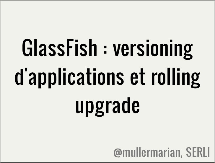 GlassFish : versioningdapplications et rolling        upgrade             @mullermarian, SERLI