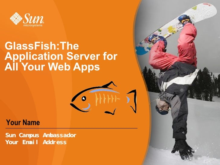 GlassFish:The Application Server for All Your Web Apps  Your Name Sun Campus Ambassador Your Email Address