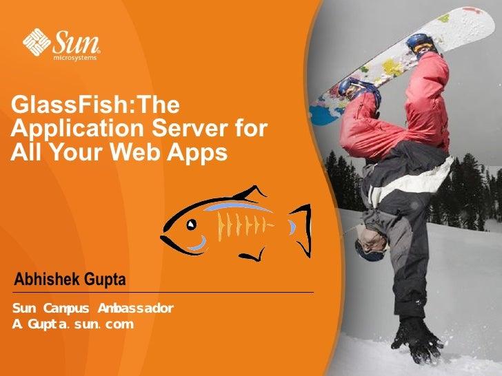 GlassFish:The Application Server for All Your Web Apps  Abhishek Gupta Sun Campus Ambassador A.Gupta.sun.com