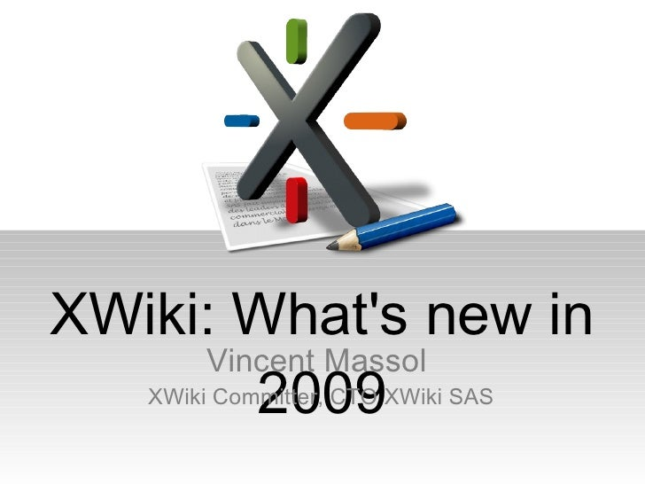 XWiki: What's new in 2009 Vincent Massol  XWiki Committer, CTO XWiki SAS