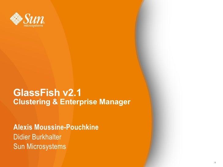 GlassFish v2.1 Clustering & Enterprise Manager   Alexis Moussine-Pouchkine Didier Burkhalter Sun Microsystems             ...