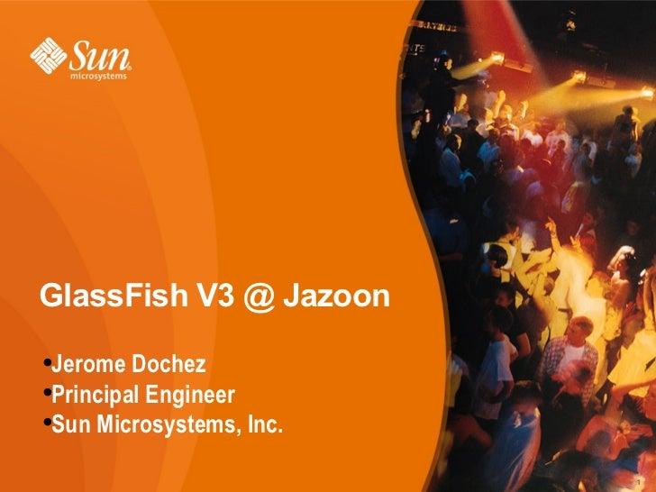 GlassFish V3 @ Jazoon <ul><li>Jerome Dochez </li></ul><ul><li>Principal Engineer </li></ul><ul><li>Sun Microsystems, Inc. ...