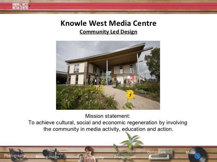 Knowle West Media Centre Community Led Design Mission statement:  To achieve cultural, social and economic regeneration by...
