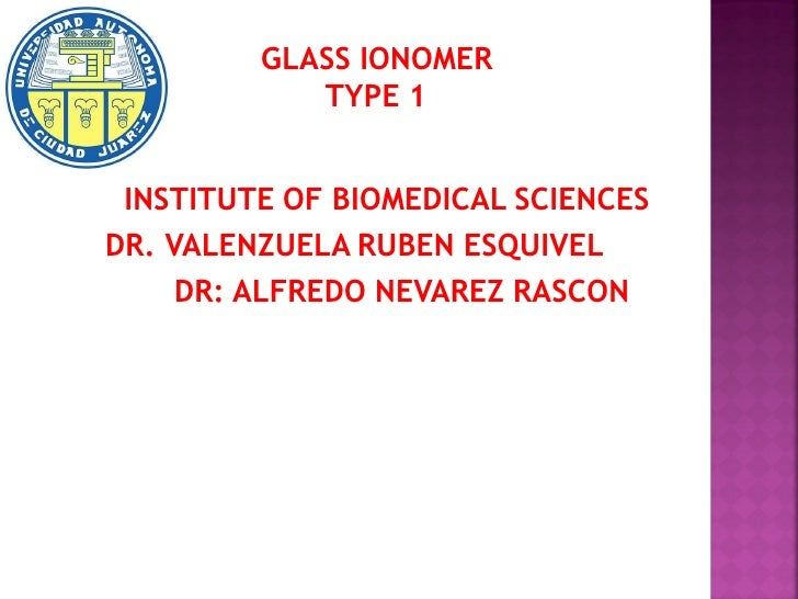 GLASS IONOMER            TYPE 1 INSTITUTE OF BIOMEDICAL SCIENCESDR. VALENZUELA RUBEN ESQUIVEL     DR: ALFREDO NEVAREZ RASCON
