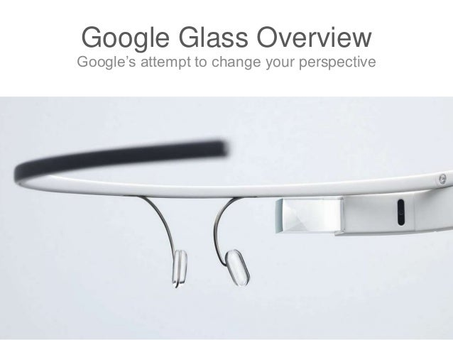 Google Glass Overview Google's attempt to change your perspective