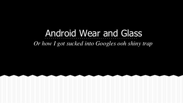 Android Wear and Glass Or how I got sucked into Googles ooh shiny trap