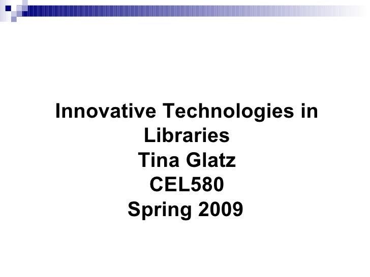 Innovative Technologies in Libraries Tina Glatz CEL580 Spring 2009