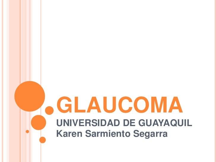GLAUCOMA<br />UNIVERSIDAD DE GUAYAQUIL<br />Karen Sarmiento Segarra<br />