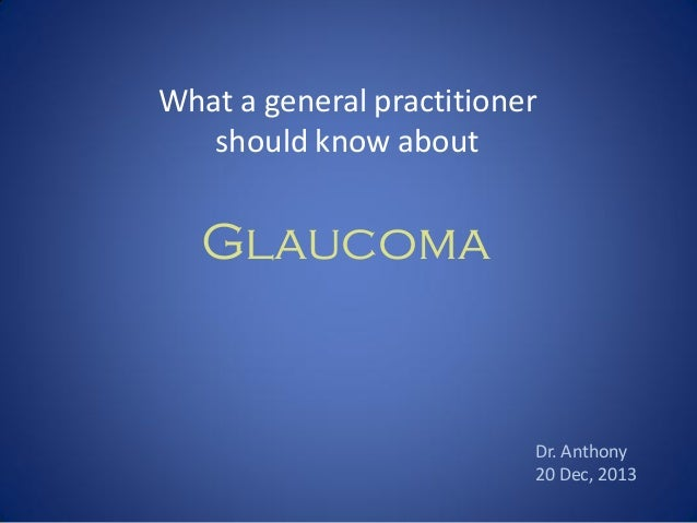 What a general practitioner should know about  Glaucoma  Dr. Anthony 20 Dec, 2013
