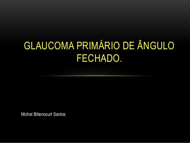 GLAUCOMA PRIMÁRIO DE ÂNGULO FECHADO. Michel Bittencourt Santos