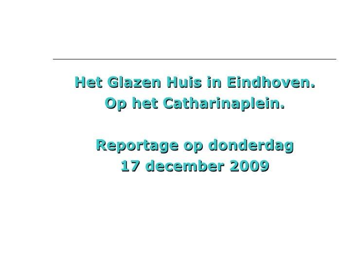 <ul><li>Het Glazen Huis in Eindhoven. </li></ul><ul><li>Op het Catharinaplein. </li></ul><ul><li>Reportage op donderdag </...