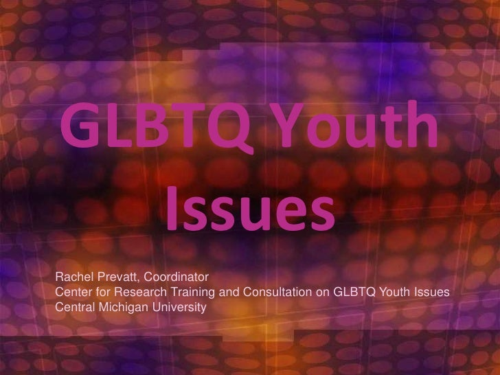 GLBTQ Youth Issues<br />Rachel Prevatt, Coordinator<br />Center for Research Training and Consultation on GLBTQ Youth Issu...