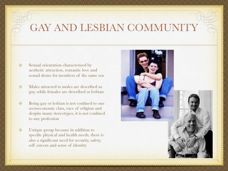 GAY AND LESBIAN COMMUNITYSexual orientation characterised byaesthetic attraction, romantic love andsexual desire for membe...