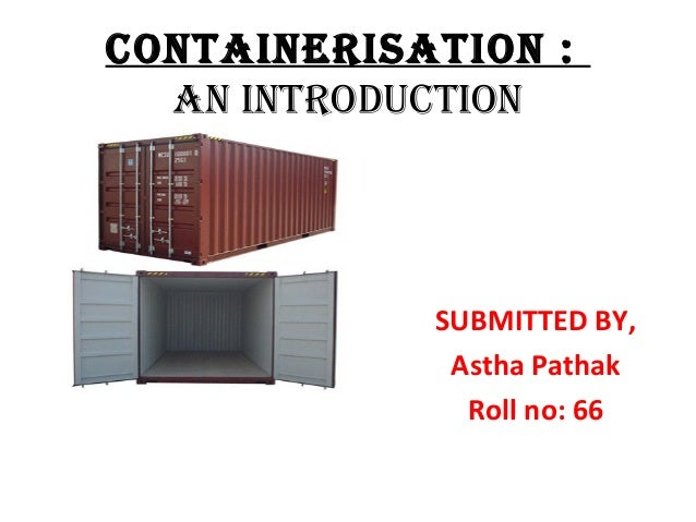 CONTAINERISATION :  AN INTROduCTION            SUBMITTED BY,             Astha Pathak              Roll no: 66