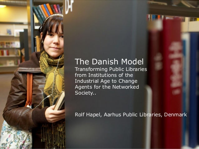 The Danish ModelTransforming Public Librariesfrom Institutions of theIndustrial Age to ChangeAgents for the NetworkedSocie...