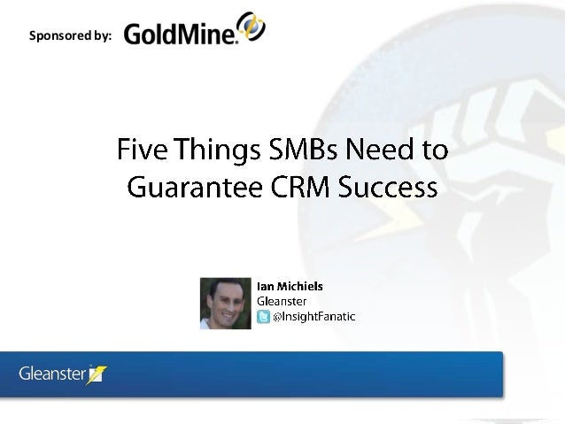 5 Things SMBs Need to Guarantee CRM Success (Gleanster / Goldmine Webinar)