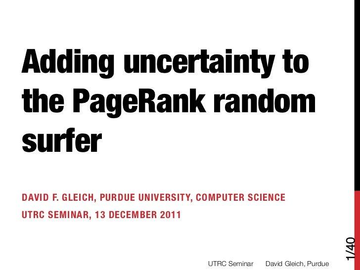 Adding uncertainty tothe PageRank randomsurferDAVID F. GLEICH, PURDUE UNIVERSITY, COMPUTER SCIENCEUTRC SEMINAR, 13 DECEMBE...