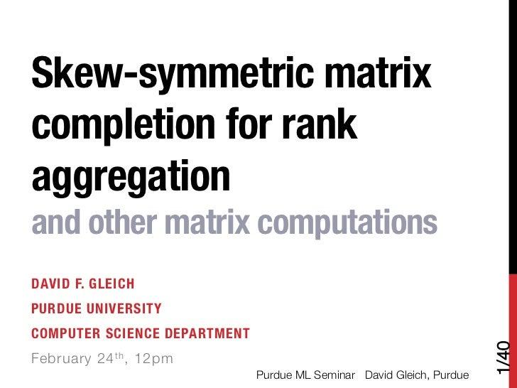 Skew-symmetric matrixcompletion for rankaggregation !and other matrix computationsDAVID F. GLEICHPURDUE UNIVERSITYCOMPUTER...