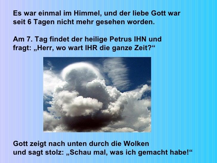 Es war einmal im Himmel, und der liebe Gott war seit 6 Tagen nicht mehr gesehen worden. Am 7. Tag findet der heilige Petru...