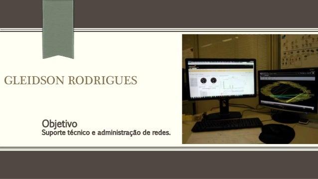 GLEIDSON RODRIGUES  Objetivo  Suporte técnico e administração de redes.