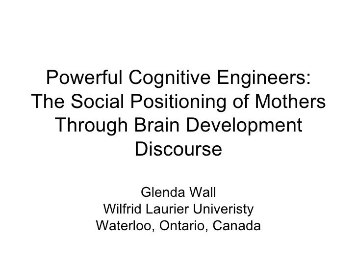 Powerful Cognitive Engineers: The Social Positioning of Mothers Through Brain Development Discourse Glenda Wall Wilfrid La...
