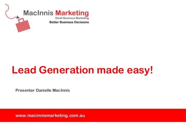 Lead Generation made easy!Presenter Danielle MacInniswww.macinnismarketing.com.au