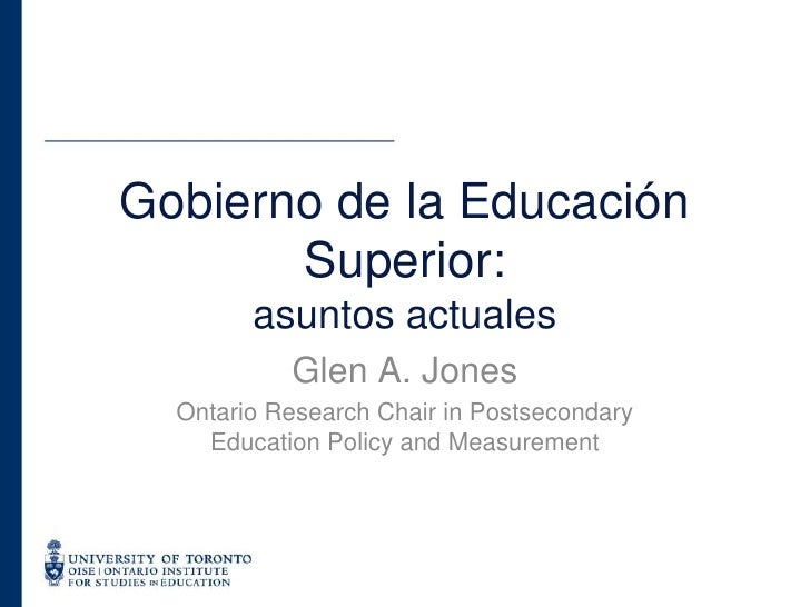 Glen A. Jones<br />Ontario Research Chair in Postsecondary Education Policy and Measurement<br />Gobierno de la Educación ...