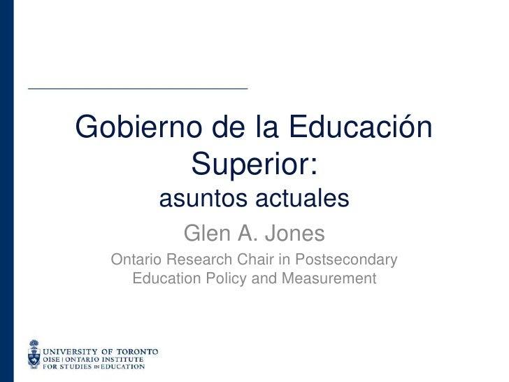 Glen A. Jones<br />Ontario Research Chair in Postsecondary Education Policy and Measurement<br />Gobierno de la Educación ...