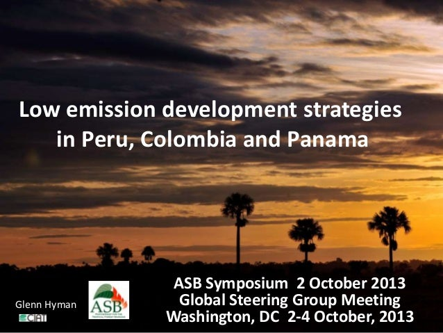 Low emission development strategies in Peru, Colombia and Panama ASB Symposium 2 October 2013 Global Steering Group Meetin...