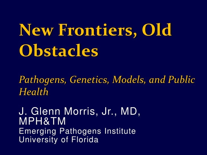 New Frontiers, Old Obstacles<br />Pathogens, Genetics, Models, and Public Health<br />J. Glenn Morris, Jr., MD, MPH&TM<br ...