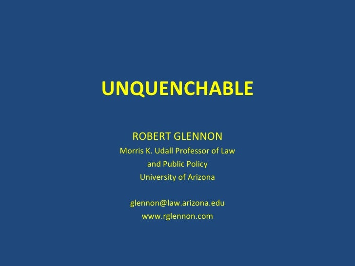 UNQUENCHABLE ROBERT GLENNON Morris K. Udall Professor of Law and Public Policy University of Arizona [email_address] www.r...