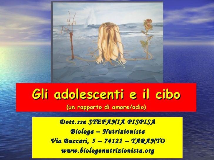 Gli adolescenti e il cibo (un rapporto di amore/odio) Dott.ssa STEFANIA PISPISA Biologa – Nutrizionista Via Buccari, 5 – 7...
