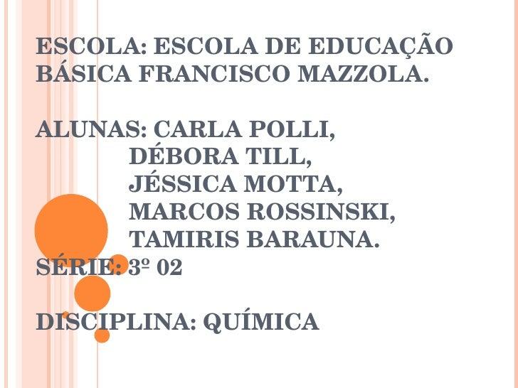 ESCOLA: ESCOLA DE EDUCAÇÃO BÁSICA FRANCISCO MAZZOLA. ALUNAS: CARLA POLLI,    DÉBORA TILL,   JÉSSICA MOTTA,   MARCOS ROSSIN...