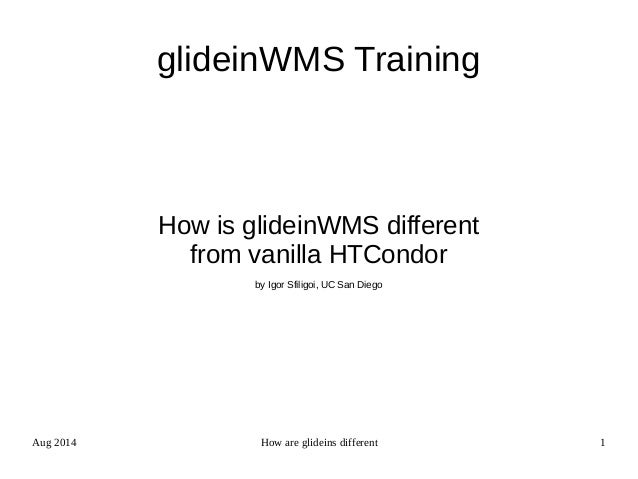 Aug 2014 How are glideins different 1 glideinWMS Training How is glideinWMS different from vanilla HTCondor by Igor Sfilig...