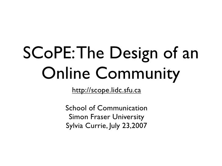 SCoPE: The Design of an   Online Community        http://scope.lidc.sfu.ca       School of Communication       Simon Frase...