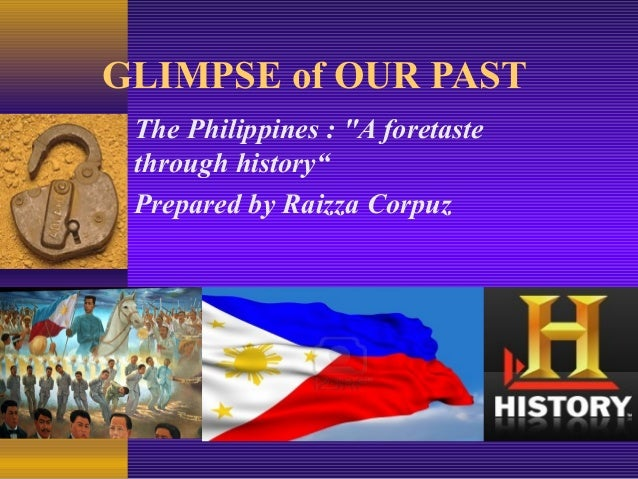 """GLIMPSE of OUR PAST The Philippines : """"A foretaste through history"""" Prepared by Raizza Corpuz"""