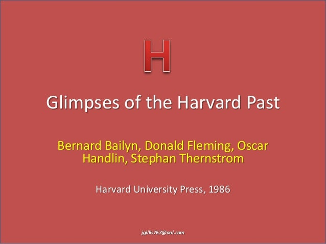 Glimpses of the Harvard Past Bernard Bailyn, Donald Fleming, Oscar Handlin, Stephan Thernstrom Harvard University Press, 1...